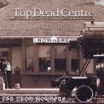 Top Dead Centre: Far From Nowhere