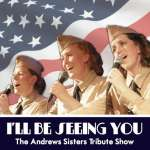 Andrews Sisters Tribute Show: I'll Be Seeing You