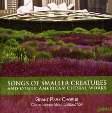 Grant Park Chorus - Songs of Smaller Creatures and other American Choral Works, CD