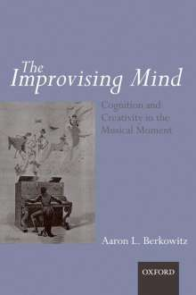 Aaron L. Berkowitz: The Improvising Mind: Cognition and Creativity in the Musical Moment, Buch