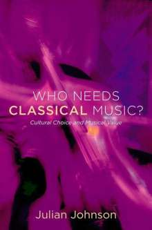 Julian Johnson: Who Needs Classical Music?: Cultural Choice and Musical Value, Buch